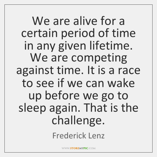 We are alive for a certain period of time in any given ...