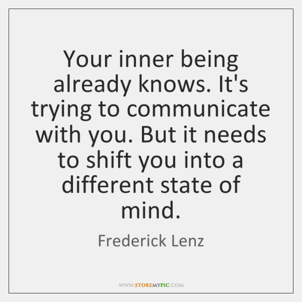 Your inner being already knows. It's trying to communicate with you. But ...