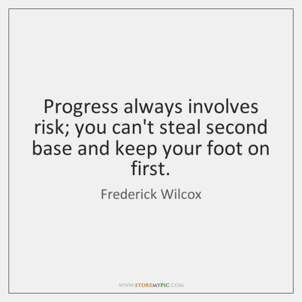 Progress always involves risk; you can't steal second base and keep your ...