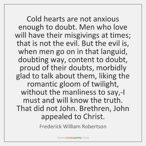 Cold hearts are not anxious enough to doubt. Men who love will ...