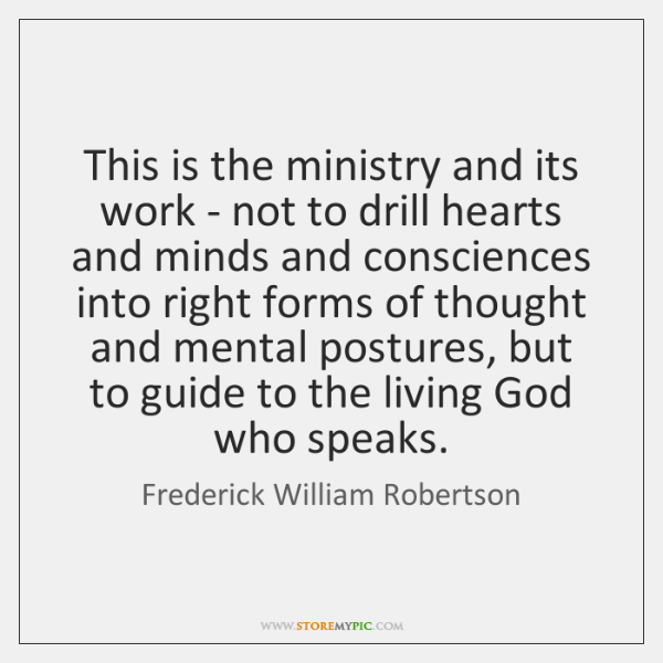 This is the ministry and its work - not to drill hearts ...