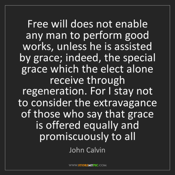John Calvin: Free will does not enable any man to perform good works,...