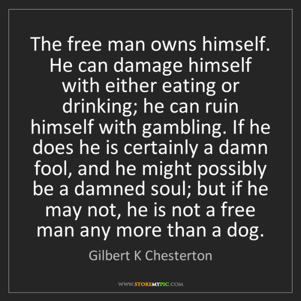 Gilbert K Chesterton: The free man owns himself. He can damage himself with...