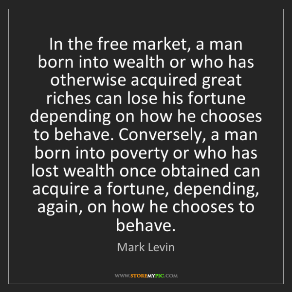 Mark Levin: In the free market, a man born into wealth or who has...
