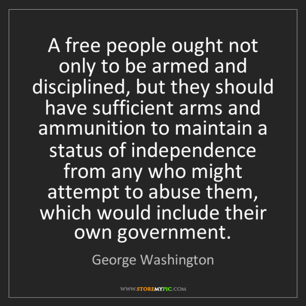 George Washington: A free people ought not only to be armed and disciplined,...