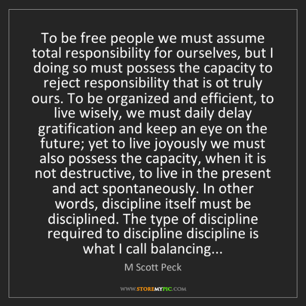 M Scott Peck: To be free people we must assume total responsibility...