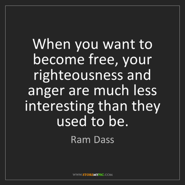 Ram Dass: When you want to become free, your righteousness and...