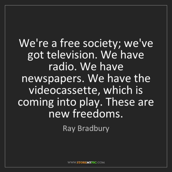 Ray Bradbury: We're a free society; we've got television. We have radio....
