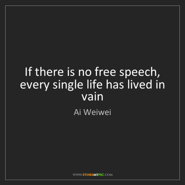 Ai Weiwei: If there is no free speech, every single life has lived...