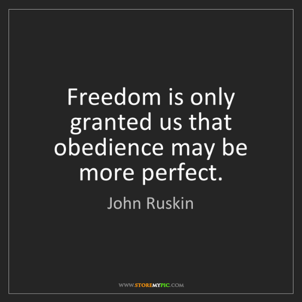 John Ruskin: Freedom is only granted us that obedience may be more...