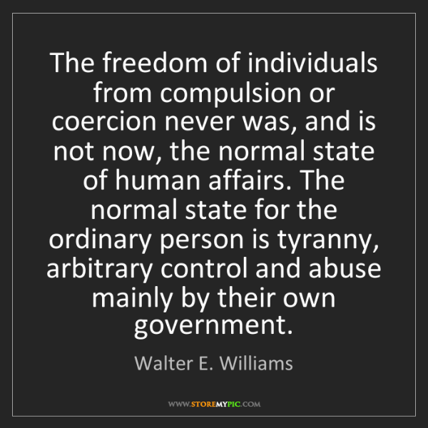 Walter E. Williams: The freedom of individuals from compulsion or coercion...
