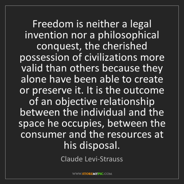 Claude Levi-Strauss: Freedom is neither a legal invention nor a philosophical...
