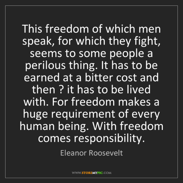Eleanor Roosevelt: This freedom of which men speak, for which they fight,...