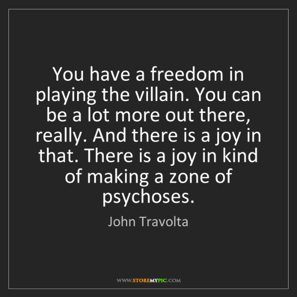 John Travolta: You have a freedom in playing the villain. You can be...
