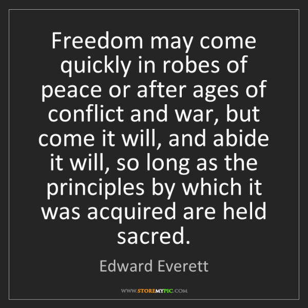 Edward Everett: Freedom may come quickly in robes of peace or after ages...