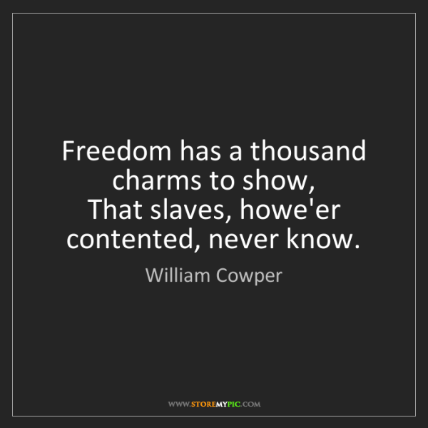 William Cowper: Freedom has a thousand charms to show,   That slaves,...