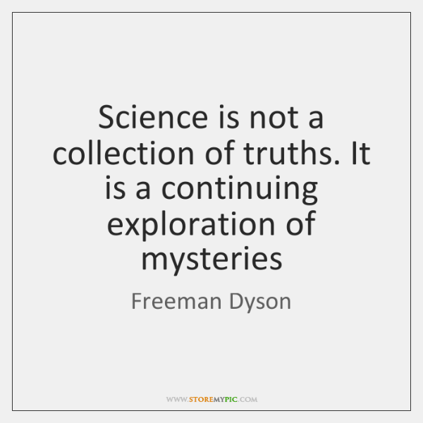 Science is not a collection of truths. It is a continuing exploration ...
