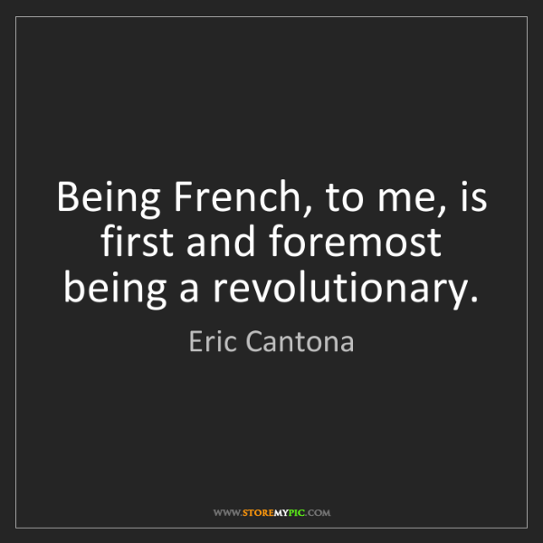 Eric Cantona: Being French, to me, is first and foremost being a revolutionary.