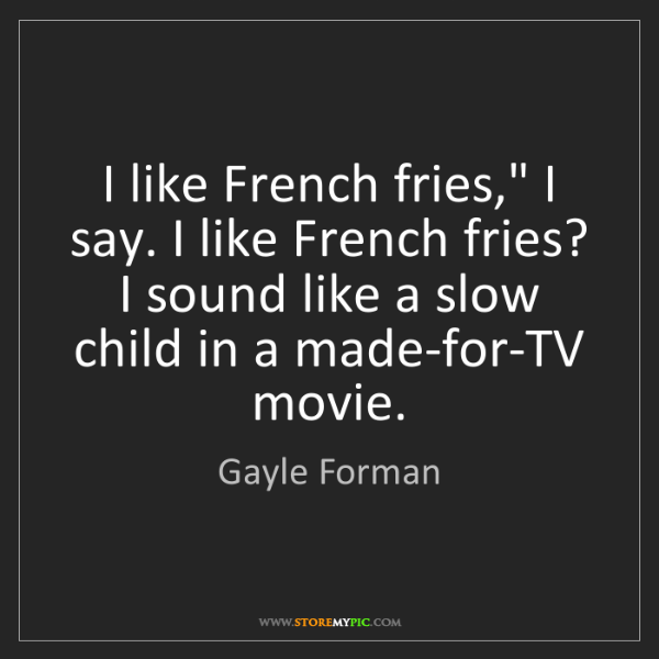 "Gayle Forman: I like French fries,"" I say. I like French fries? I sound..."