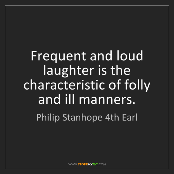 Philip Stanhope 4th Earl: Frequent and loud laughter is the characteristic of folly...