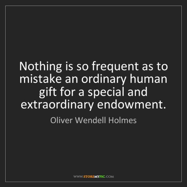 Oliver Wendell Holmes: Nothing is so frequent as to mistake an ordinary human...