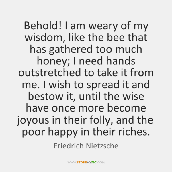 Behold! I am weary of my wisdom, like the bee that has ...