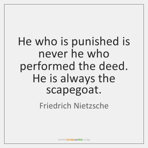 He who is punished is never he who performed the deed. He ...