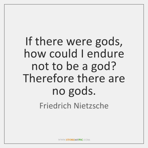 If there were gods, how could I endure not to be a ...
