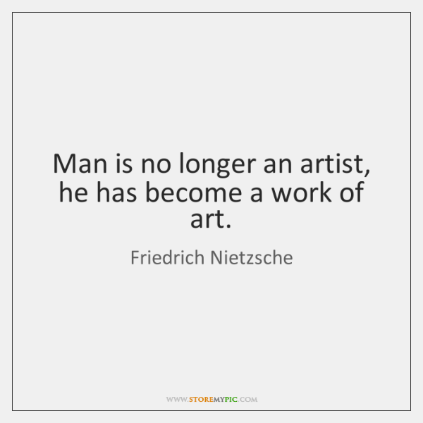 Man is no longer an artist, he has become a work of ...