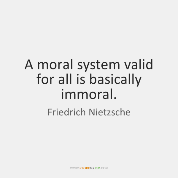 A moral system valid for all is basically immoral.