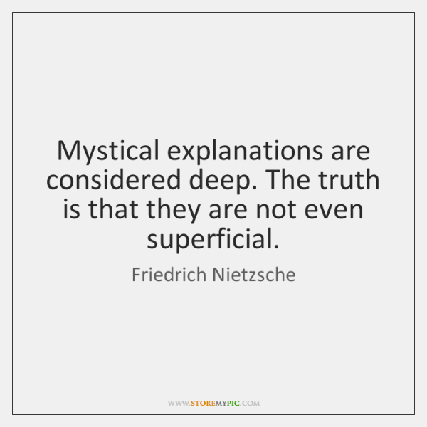 Mystical explanations are considered deep. The truth is that they are not ...