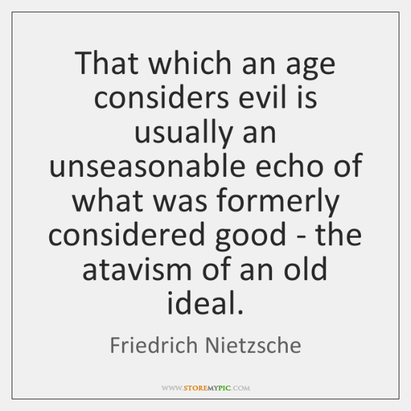 That which an age considers evil is usually an unseasonable echo of ...