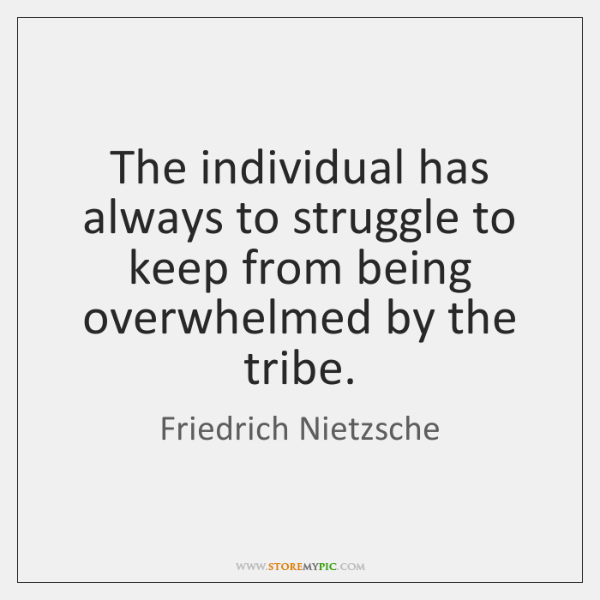 The individual has always to struggle to keep from being overwhelmed by ...