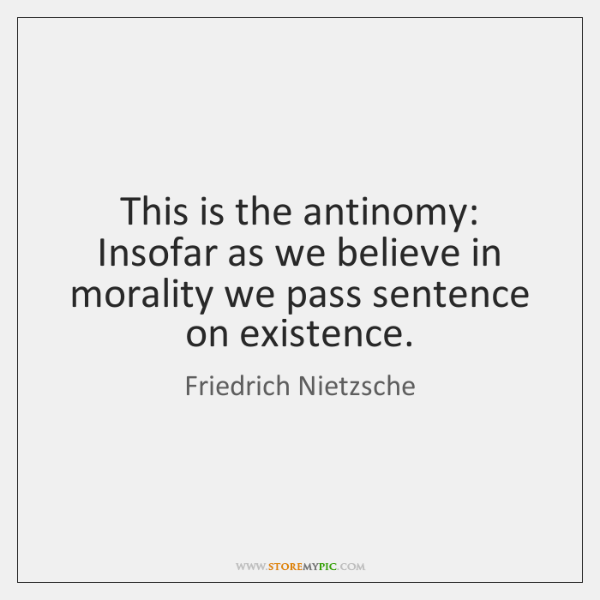 This is the antinomy: Insofar as we believe in morality we pass ...