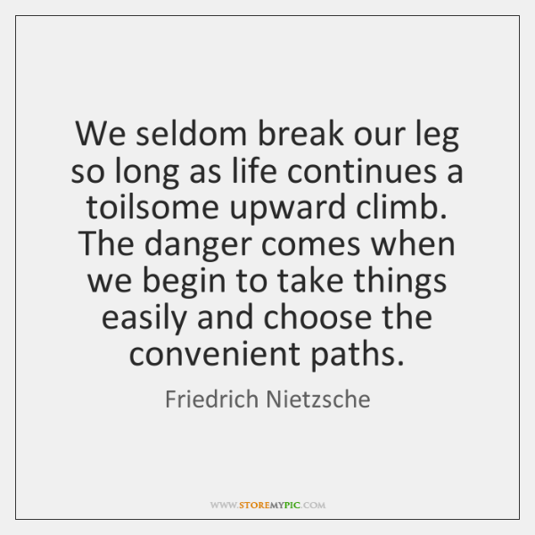 We seldom break our leg so long as life continues a toilsome ...