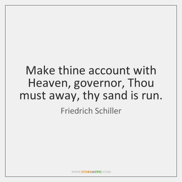 Make thine account with Heaven, governor, Thou must away, thy sand is ...