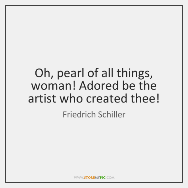 Oh, pearl of all things, woman! Adored be the artist who created ...