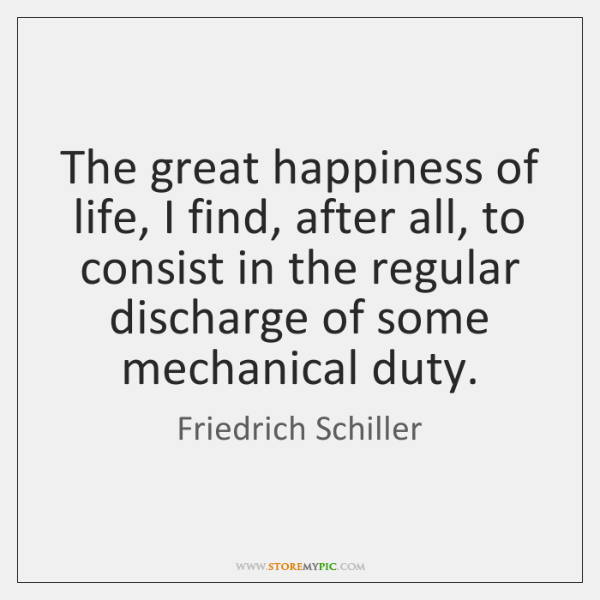 The great happiness of life, I find, after all, to consist in ...
