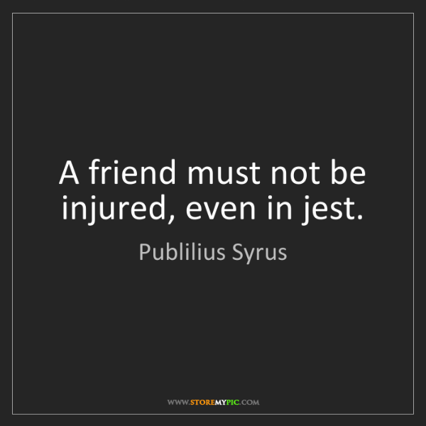 Publilius Syrus: A friend must not be injured, even in jest.