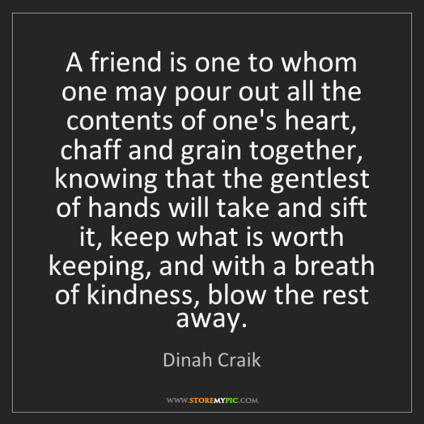 Dinah Craik: A friend is one to whom one may pour out all the contents...