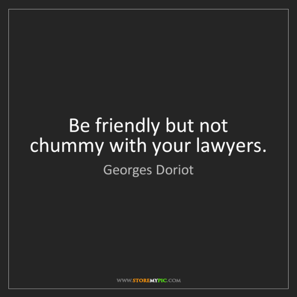 Georges Doriot: Be friendly but not chummy with your lawyers.