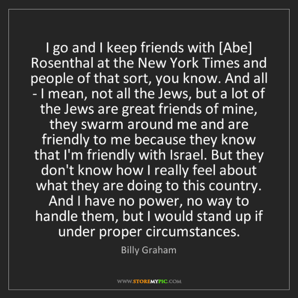 Billy Graham: I go and I keep friends with [Abe] Rosenthal at the New...