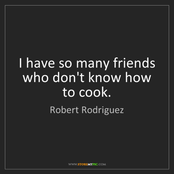Robert Rodriguez: I have so many friends who don't know how to cook.