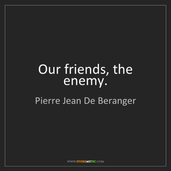 Pierre Jean De Beranger: Our friends, the enemy.