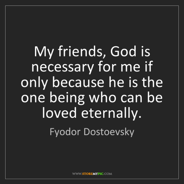 Fyodor Dostoevsky: My friends, God is necessary for me if only because he...