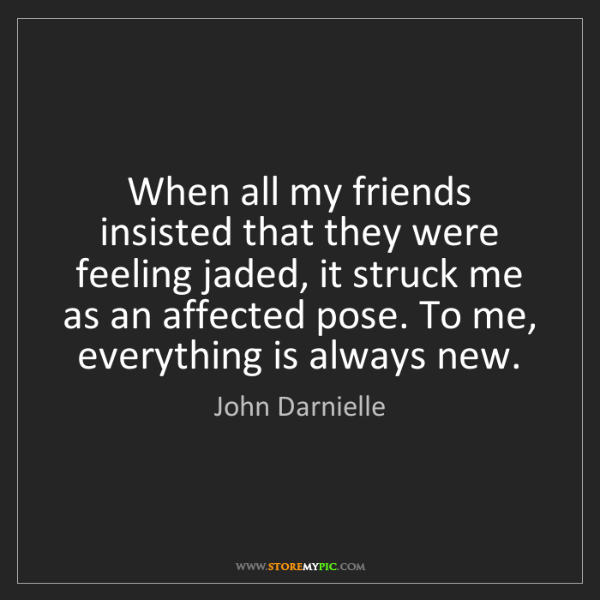 John Darnielle: When all my friends insisted that they were feeling jaded,...