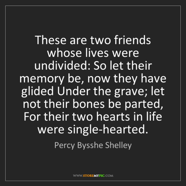 Percy Bysshe Shelley: These are two friends whose lives were undivided: So...