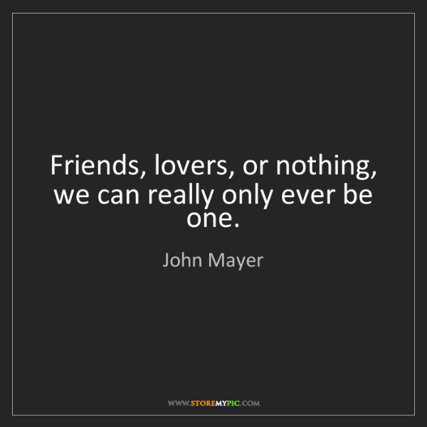 John Mayer: Friends, lovers, or nothing, we can really only ever...