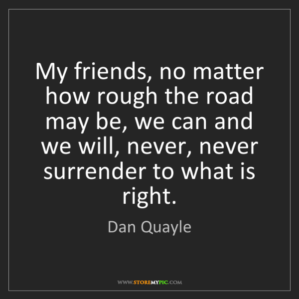Dan Quayle: My friends, no matter how rough the road may be, we can...
