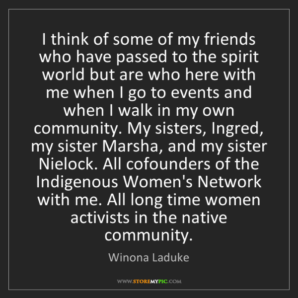 Winona Laduke: I think of some of my friends who have passed to the...